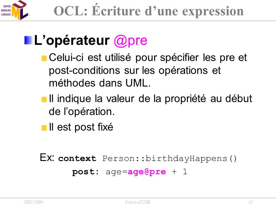 2003/2004Cours d'UML15 OCL: Écriture d'une expression L'opérateur @pre Celui-ci est utilisé pour spécifier les pre et post-conditions sur les opératio