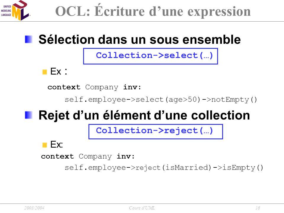 2003/2004Cours d'UML16 OCL: Écriture d'une expression Sélection dans un sous ensemble Collection->select(…) Ex : context Company inv: self.employee->s