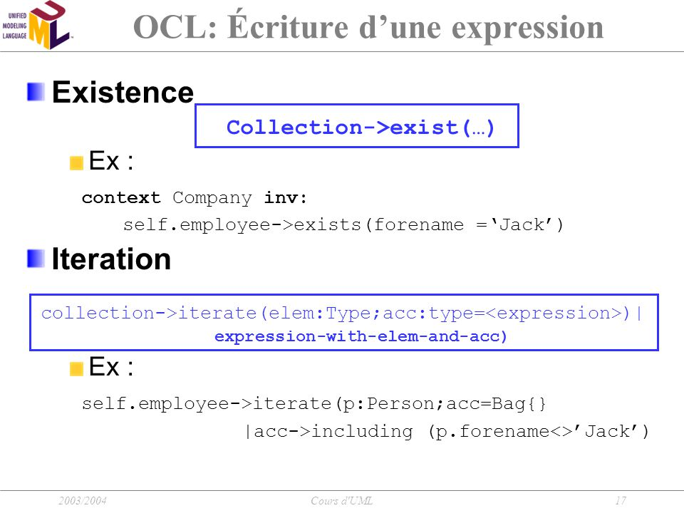 2003/2004Cours d'UML17 OCL: Écriture d'une expression Existence Collection->exist(…) Ex : context Company inv: self.employee->exists(forename ='Jack')
