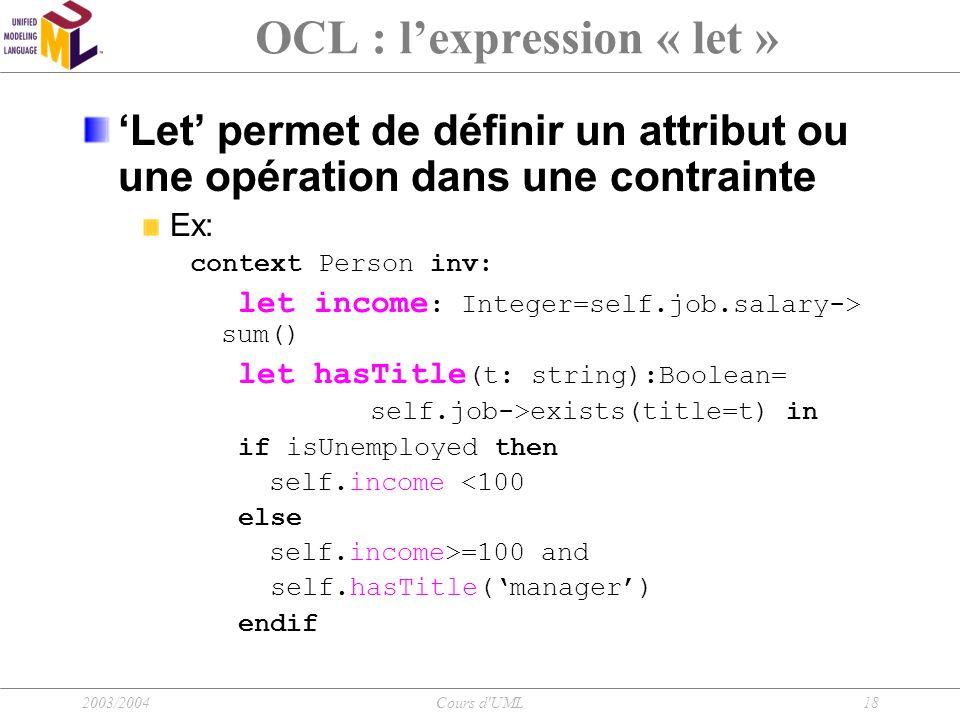 2003/2004Cours d'UML18 OCL : l'expression « let » 'Let' permet de définir un attribut ou une opération dans une contrainte Ex: context Person inv: let
