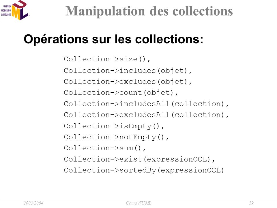 2003/2004Cours d'UML19 Manipulation des collections Opérations sur les collections: Collection->size(), Collection->includes(objet), Collection->exclu