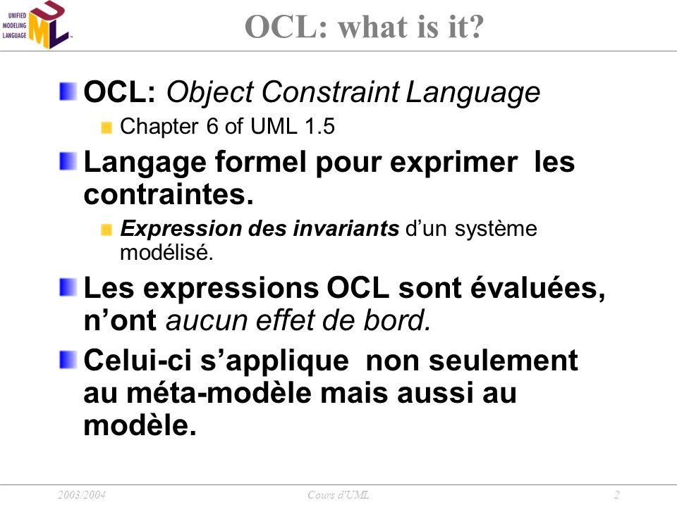 2003/2004Cours d UML13 OCL: Écriture d'une expression Quelques opérateurs Accès aux propriétés des supertypes Context B inv: Self.oclAsType(A).attributeA Self.attributeA Nous avons accès à la propriété définie dans la classe A.