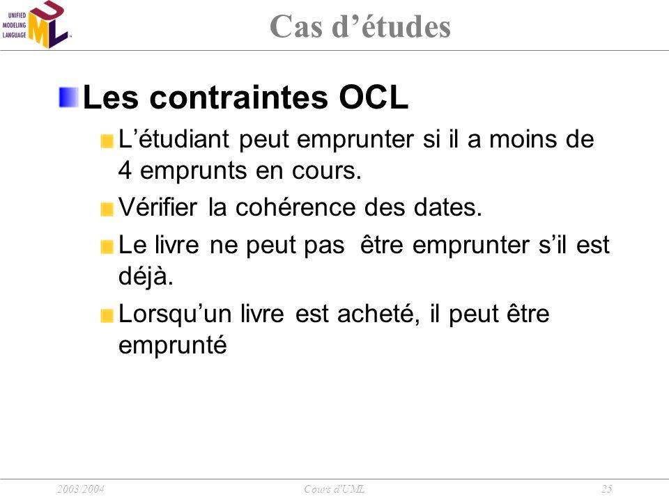 2003/2004Cours d'UML25 Cas d'études Les contraintes OCL L'étudiant peut emprunter si il a moins de 4 emprunts en cours. Vérifier la cohérence des date