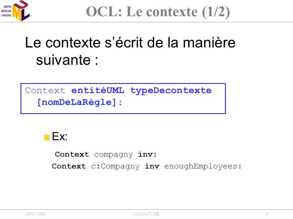 2003/2004Cours d'UML6 OCL: Le contexte (1/2) Le contexte s'écrit de la manière suivante : Context entitéUML typeDecontexte [nomDeLaRègle]: Ex: Context