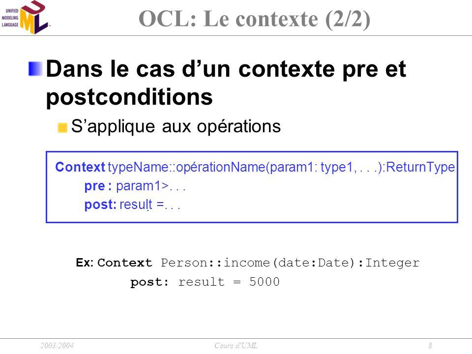 2003/2004Cours d UML9 OCL: Écriture d'une expression Type de base: Booléen : Boolean Entier : Integer Réel : Real Chaîne de caractères : String Opération sur les types: Booléen : and, or, xor, not, implies, if-then-else Entier : +, -,*, /, abs(), max()… Réel : +, -,*, /, floor(),max()… Chaîne de caractères : toUpper(), concat(),size()…