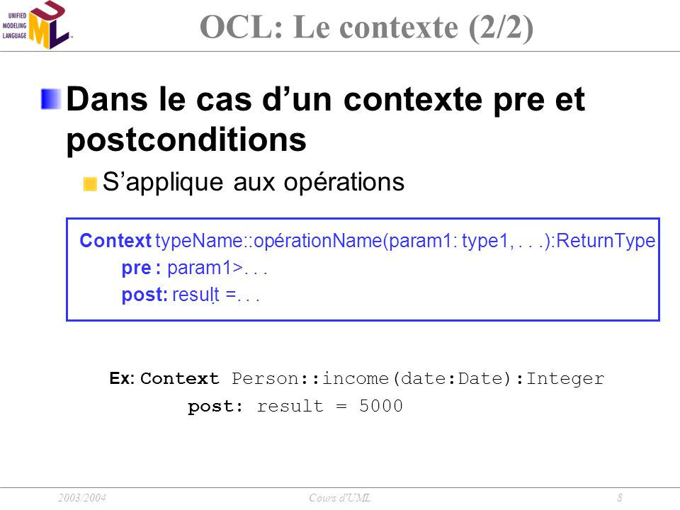 2003/2004Cours d UML19 Manipulation des collections Opérations sur les collections: Collection->size(), Collection->includes(objet), Collection->excludes(objet), Collection->count(objet), Collection->includesAll(collection), Collection->excludesAll(collection), Collection->isEmpty(), Collection->notEmpty(), Collection->sum(), Collection->exist(expressionOCL), Collection->sortedBy(expressionOCL)