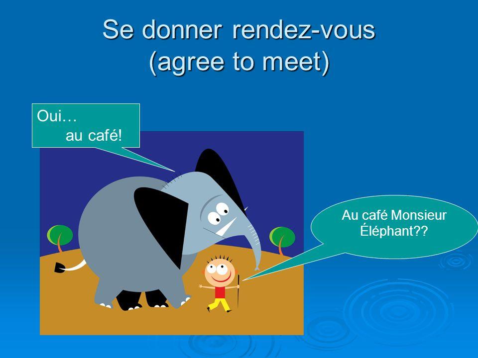 Se donner rendez-vous (agree to meet) Au café Monsieur Éléphant?? Oui… au café!