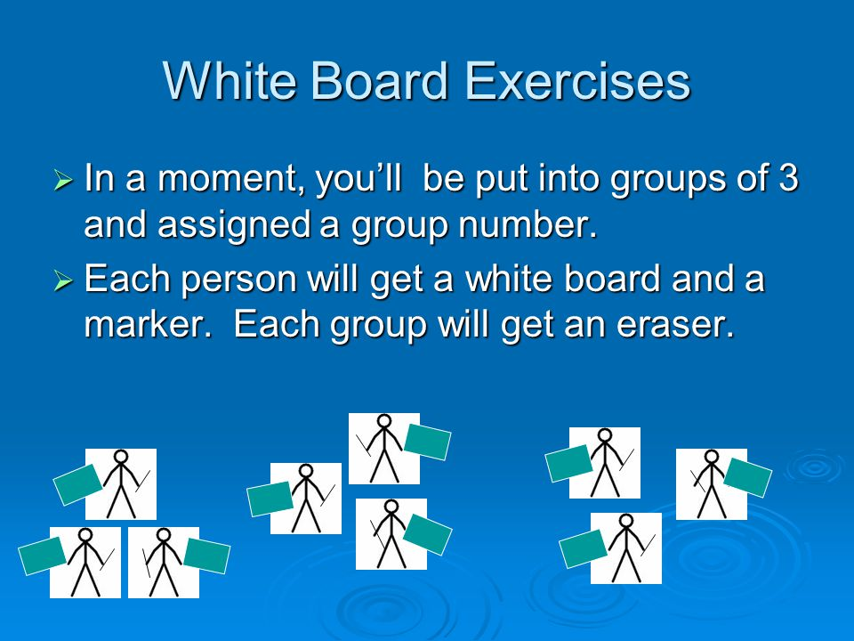 White Board Exercises  In a moment, you'll be put into groups of 3 and assigned a group number.
