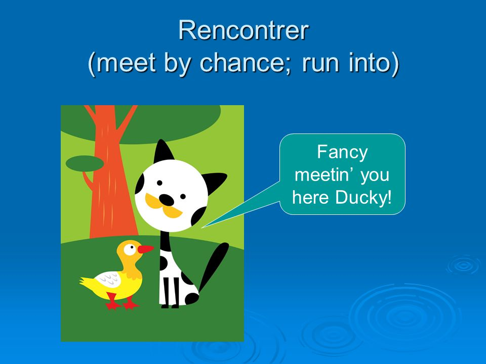 Rencontrer (meet by chance; run into) Fancy meetin' you here Ducky!