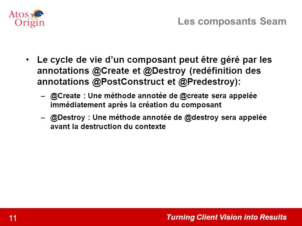 Turning Client Vision into Results 11 Les composants Seam Le cycle de vie d'un composant peut être géré par les annotations @Create et @Destroy (redéf