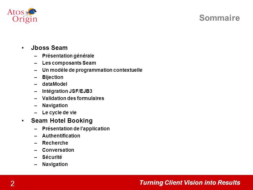 Turning Client Vision into Results 2 Sommaire Jboss Seam –Présentation générale –Les composants Seam –Un modèle de programmation contextuelle –Bijecti