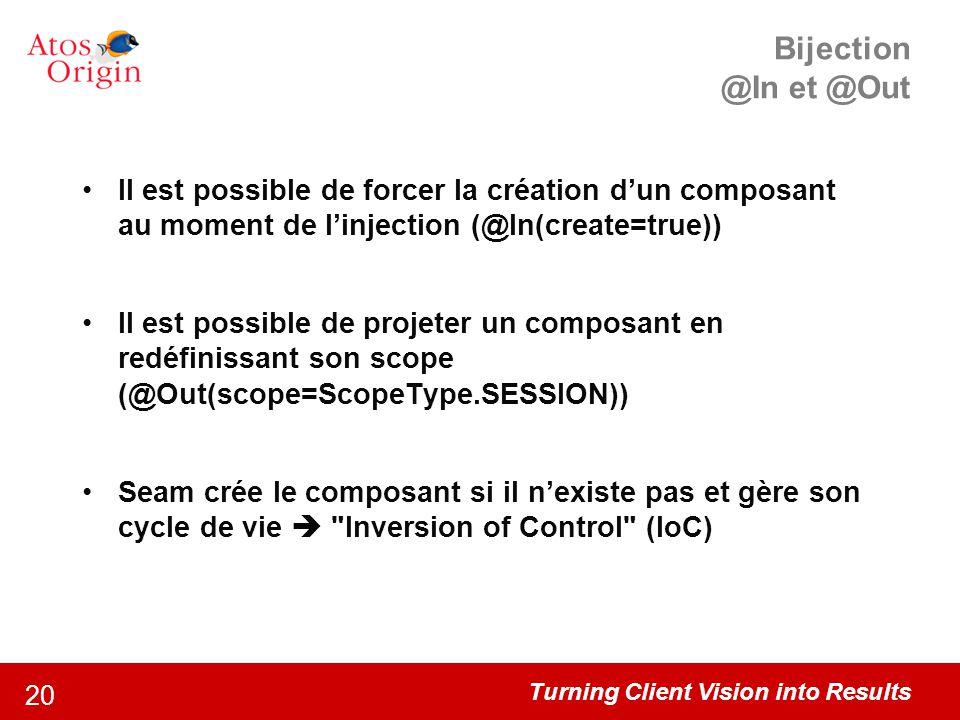 Turning Client Vision into Results 20 Bijection @In et @Out Il est possible de forcer la création d'un composant au moment de l'injection (@In(create=