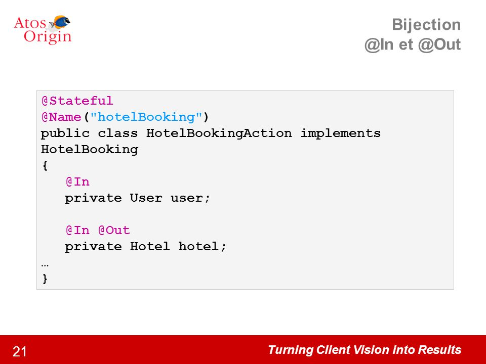Turning Client Vision into Results 21 Bijection @In et @Out @Stateful @Name( hotelBooking ) public class HotelBookingAction implements HotelBooking { @In private User user; @In @Out private Hotel hotel; … }