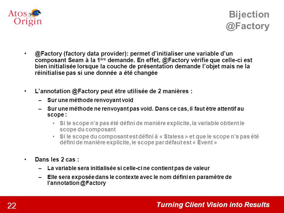 Turning Client Vision into Results 22 Bijection @Factory @Factory (factory data provider): permet d'initialiser une variable d'un composant Seam à la
