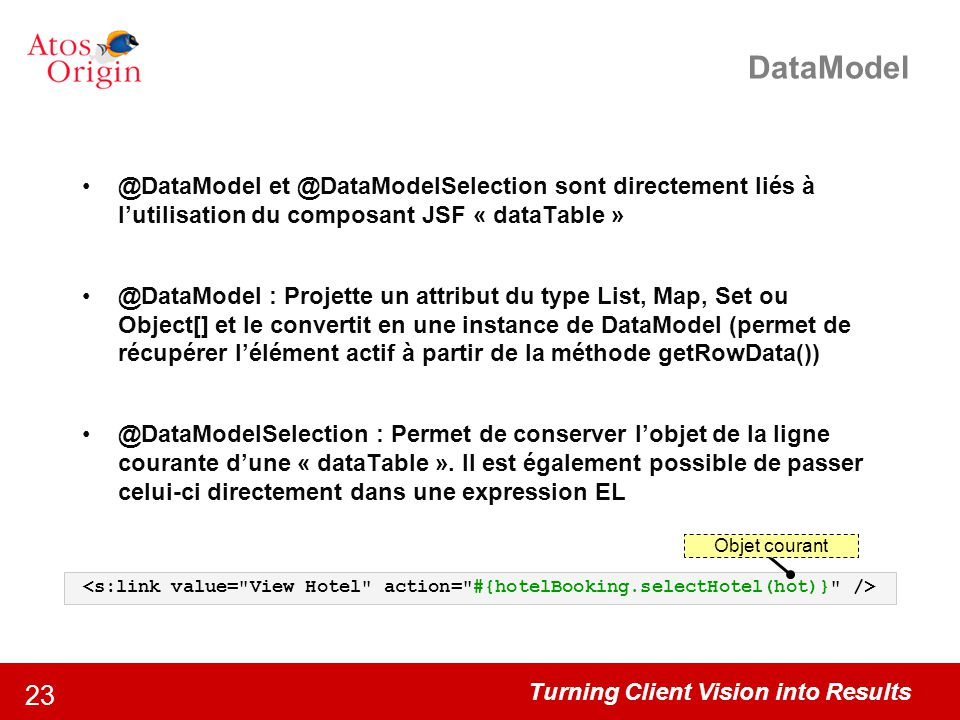 Turning Client Vision into Results 23 DataModel @DataModel et @DataModelSelection sont directement liés à l'utilisation du composant JSF « dataTable »