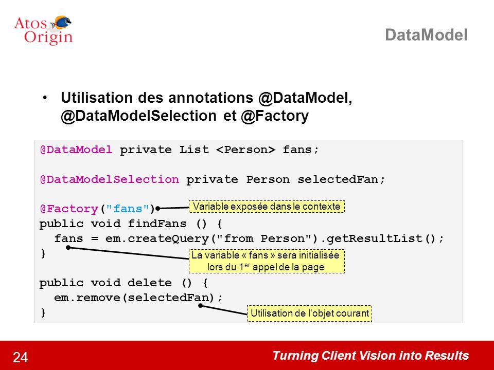 Turning Client Vision into Results 24 DataModel Utilisation des annotations @DataModel, @DataModelSelection et @Factory @DataModel private List fans;