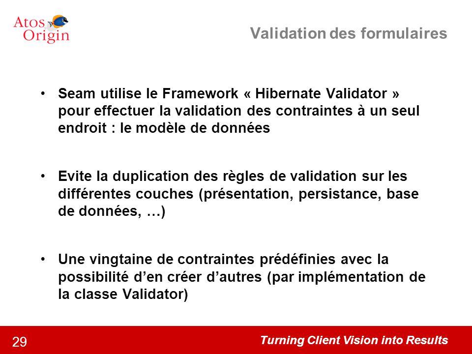 Turning Client Vision into Results 29 Validation des formulaires Seam utilise le Framework « Hibernate Validator » pour effectuer la validation des co