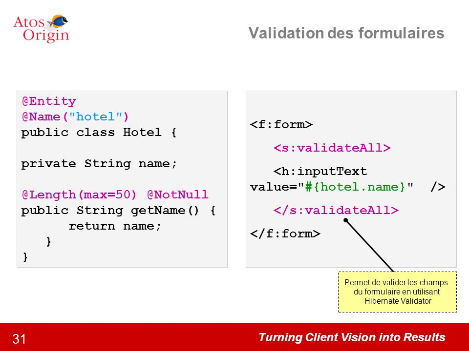 Turning Client Vision into Results 31 Validation des formulaires @Entity @Name( hotel ) public class Hotel { private String name; @Length(max=50) @NotNull public String getName() { return name; } Permet de valider les champs du formulaire en utilisant Hibernate Validator