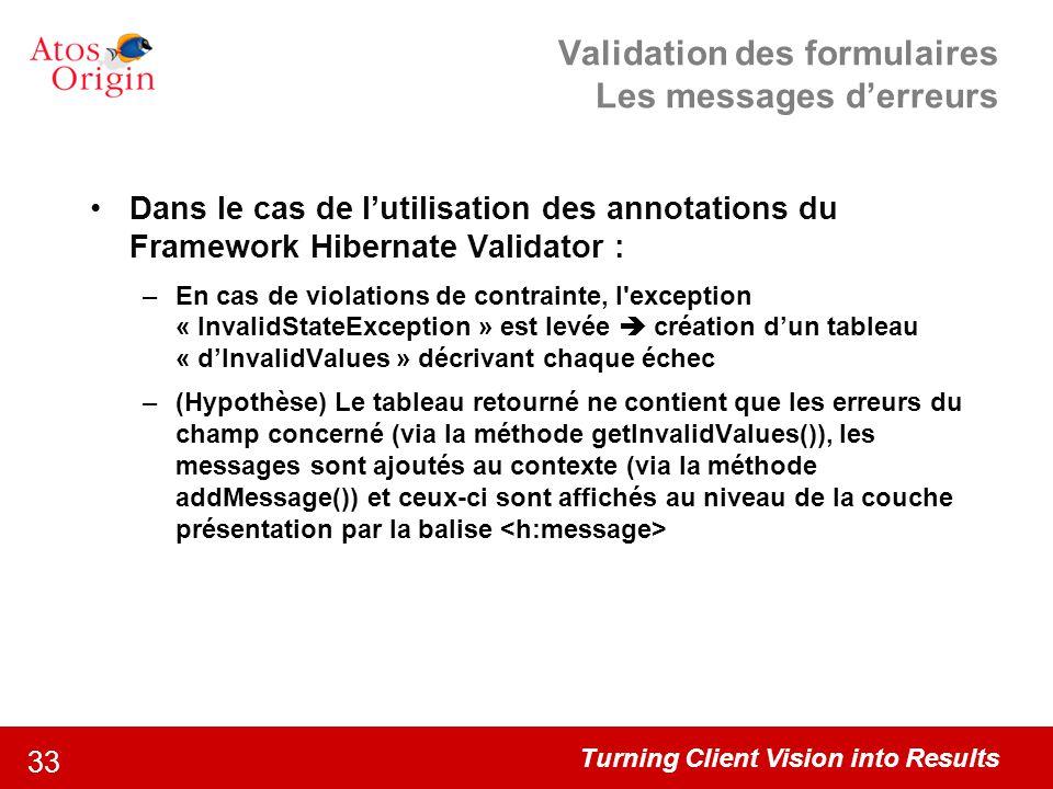 Turning Client Vision into Results 33 Validation des formulaires Les messages d'erreurs Dans le cas de l'utilisation des annotations du Framework Hibe