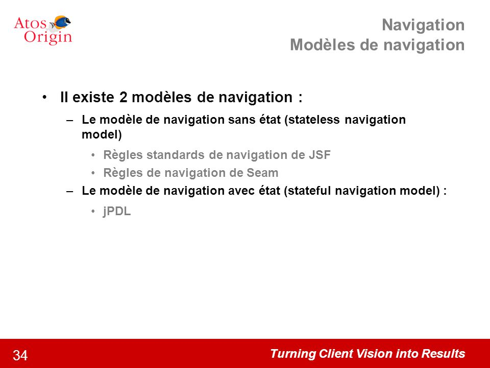 Turning Client Vision into Results 34 Navigation Modèles de navigation Il existe 2 modèles de navigation : –Le modèle de navigation sans état (statele