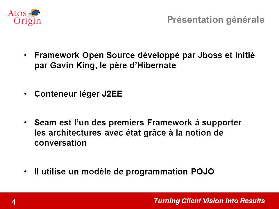 Turning Client Vision into Results 4 Présentation générale Framework Open Source développé par Jboss et initié par Gavin King, le père d'Hibernate Con