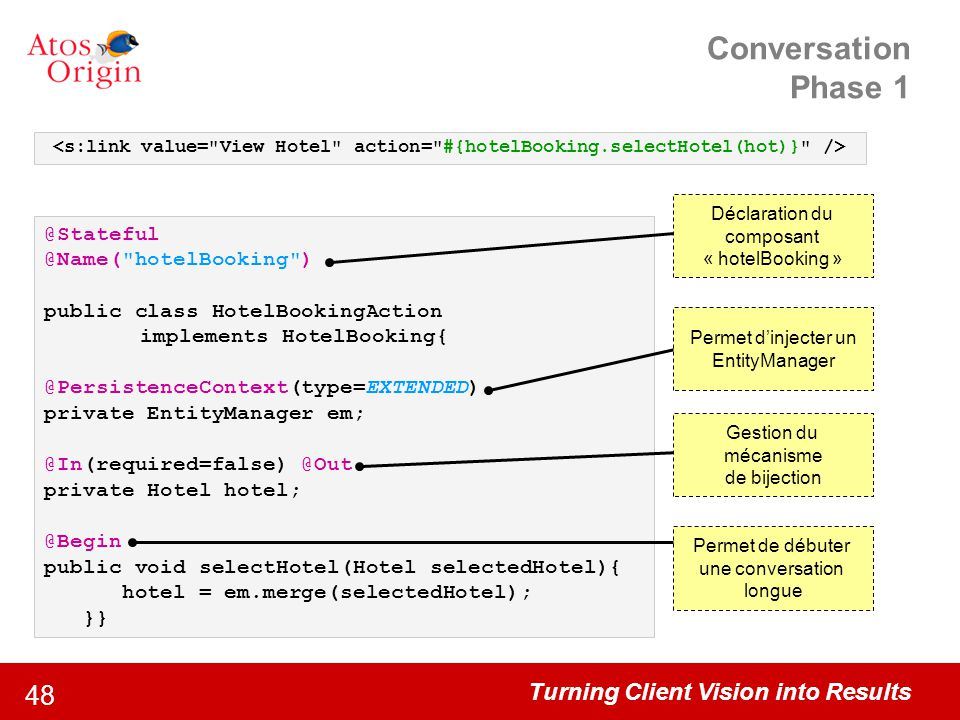 Turning Client Vision into Results 48 Conversation Phase 1 @Stateful @Name( hotelBooking ) public class HotelBookingAction implements HotelBooking{ @PersistenceContext(type=EXTENDED) private EntityManager em; @In(required=false) @Out private Hotel hotel; @Begin public void selectHotel(Hotel selectedHotel){ hotel = em.merge(selectedHotel); }} Permet de débuter une conversation longue Permet d'injecter un EntityManager Déclaration du composant « hotelBooking » Gestion du mécanisme de bijection