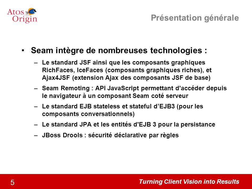 Turning Client Vision into Results 5 Présentation générale Seam intègre de nombreuses technologies : –Le standard JSF ainsi que les composants graphiq