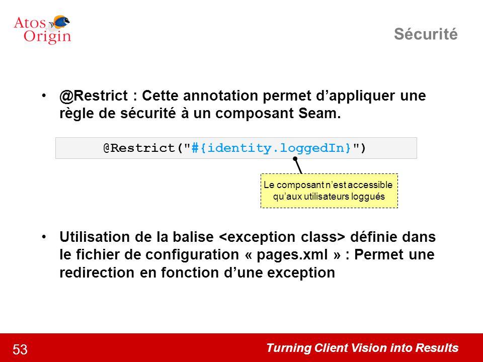 Turning Client Vision into Results 53 Sécurité @Restrict : Cette annotation permet d'appliquer une règle de sécurité à un composant Seam. Utilisation