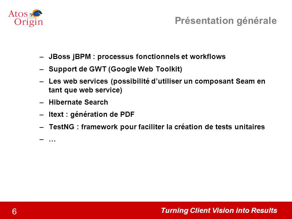 Turning Client Vision into Results 6 Présentation générale –JBoss jBPM : processus fonctionnels et workflows –Support de GWT (Google Web Toolkit) –Les