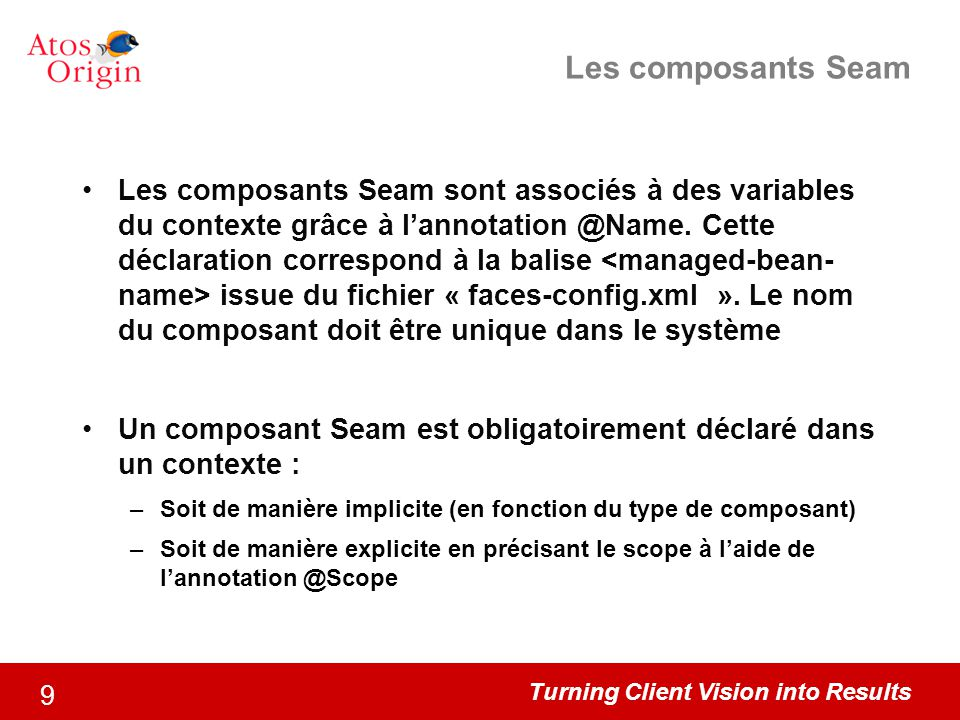 Turning Client Vision into Results 9 Les composants Seam Les composants Seam sont associés à des variables du contexte grâce à l'annotation @Name. Cet