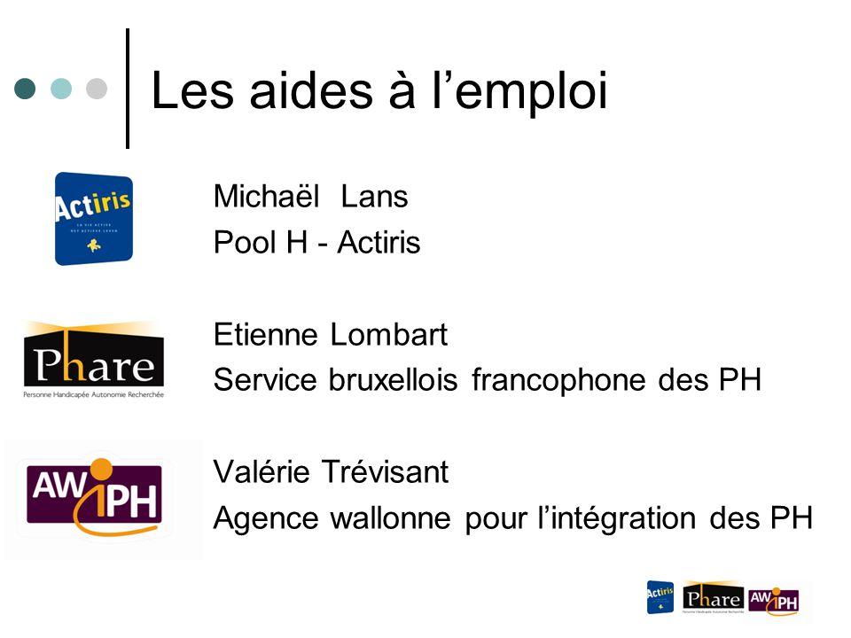 Les aides à l'emploi Michaël Lans Pool H - Actiris Etienne Lombart Service bruxellois francophone des PH Valérie Trévisant Agence wallonne pour l'inté