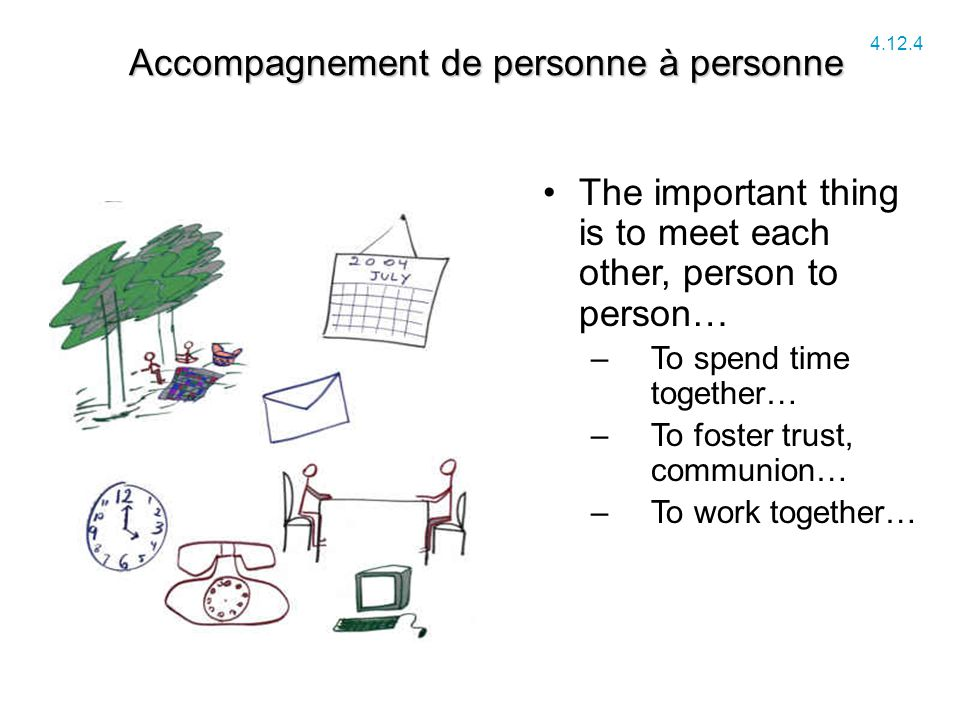 Accompagnement de personne à personne 4.12.4 The important thing is to meet each other, person to person… –To spend time together… –To foster trust, communion… –To work together…