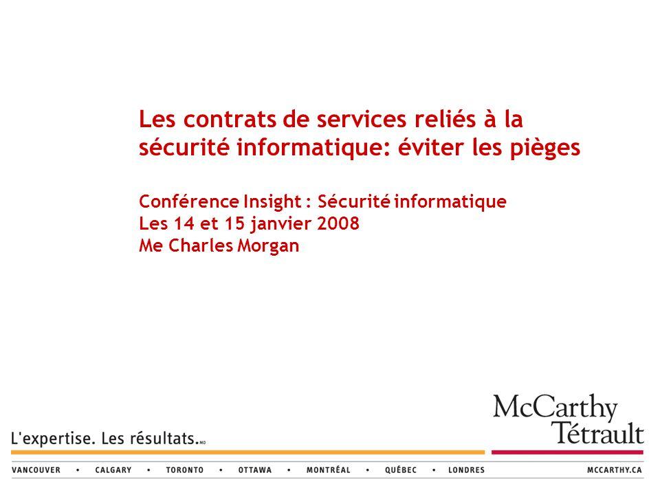 Les contrats de services reliés à la sécurité informatique: éviter les pièges Conférence Insight : Sécurité informatique Les 14 et 15 janvier 2008 Me Charles Morgan