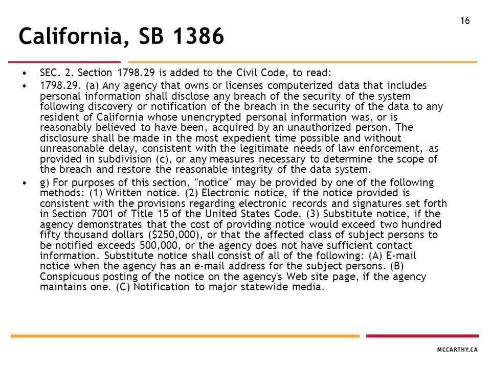 16 California, SB 1386 SEC. 2. Section 1798.29 is added to the Civil Code, to read: 1798.29. (a) Any agency that owns or licenses computerized data th