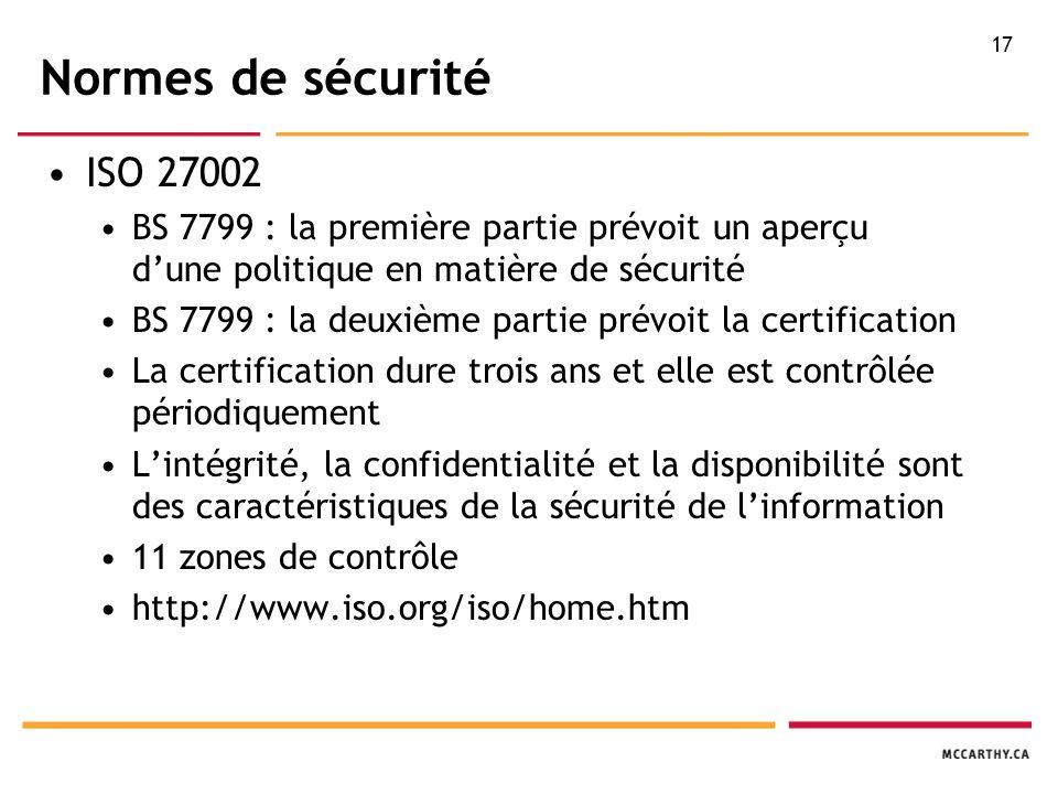 17 Normes de sécurité ISO 27002 BS 7799 : la première partie prévoit un aperçu d'une politique en matière de sécurité BS 7799 : la deuxième partie prévoit la certification La certification dure trois ans et elle est contrôlée périodiquement L'intégrité, la confidentialité et la disponibilité sont des caractéristiques de la sécurité de l'information 11 zones de contrôle http://www.iso.org/iso/home.htm