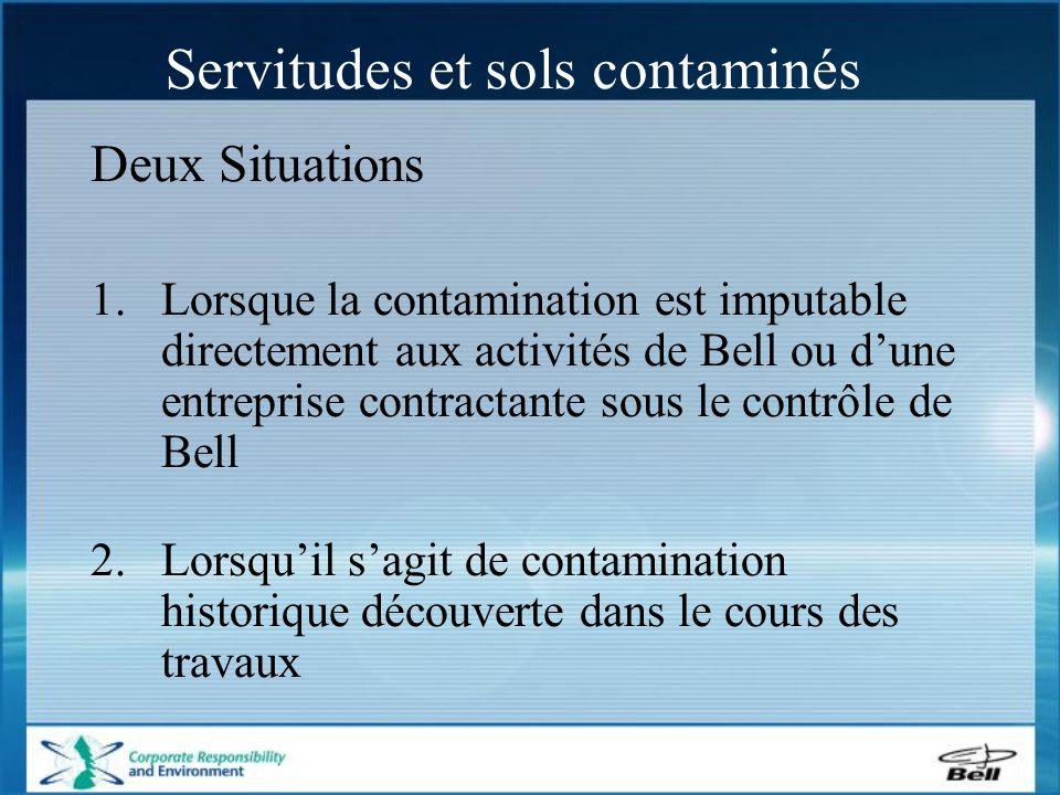 Servitudes et sols contaminés Deux Situations 1.Lorsque la contamination est imputable directement aux activités de Bell ou d'une entreprise contractante sous le contrôle de Bell 2.Lorsqu'il s'agit de contamination historique découverte dans le cours des travaux