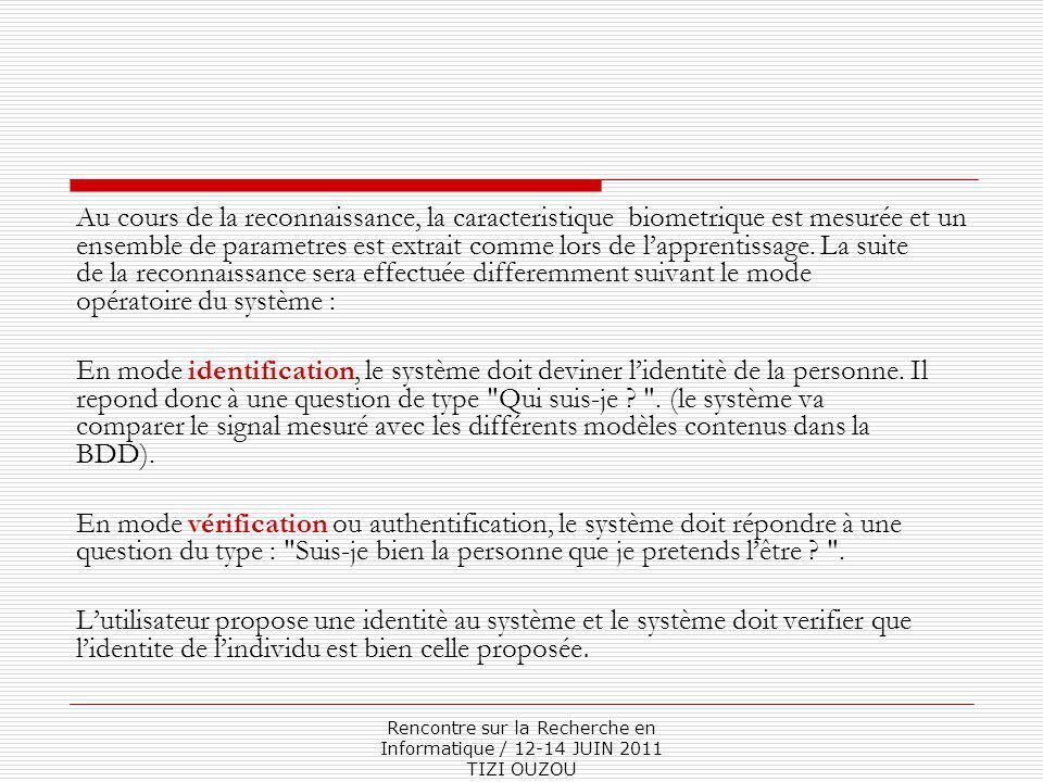 Rencontre sur la Recherche en Informatique / 12-14 JUIN 2011 TIZI OUZOU Au cours de la reconnaissance, la caracteristique biometrique est mesurée et un ensemble de parametres est extrait comme lors de l'apprentissage.