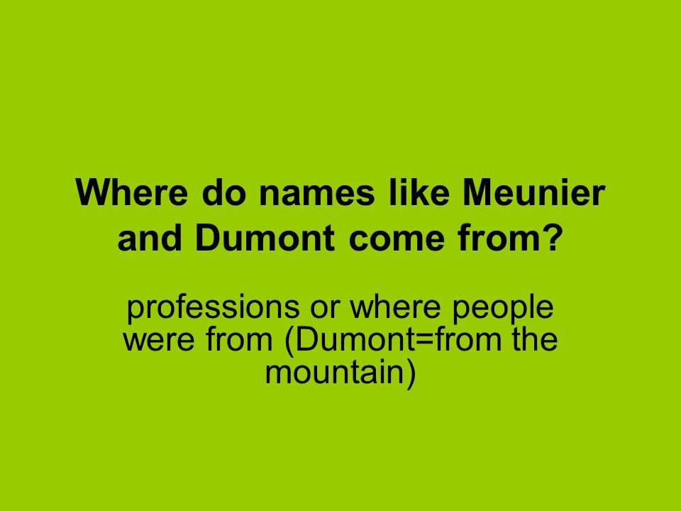 Where do names like Meunier and Dumont come from? professions or where people were from (Dumont=from the mountain)