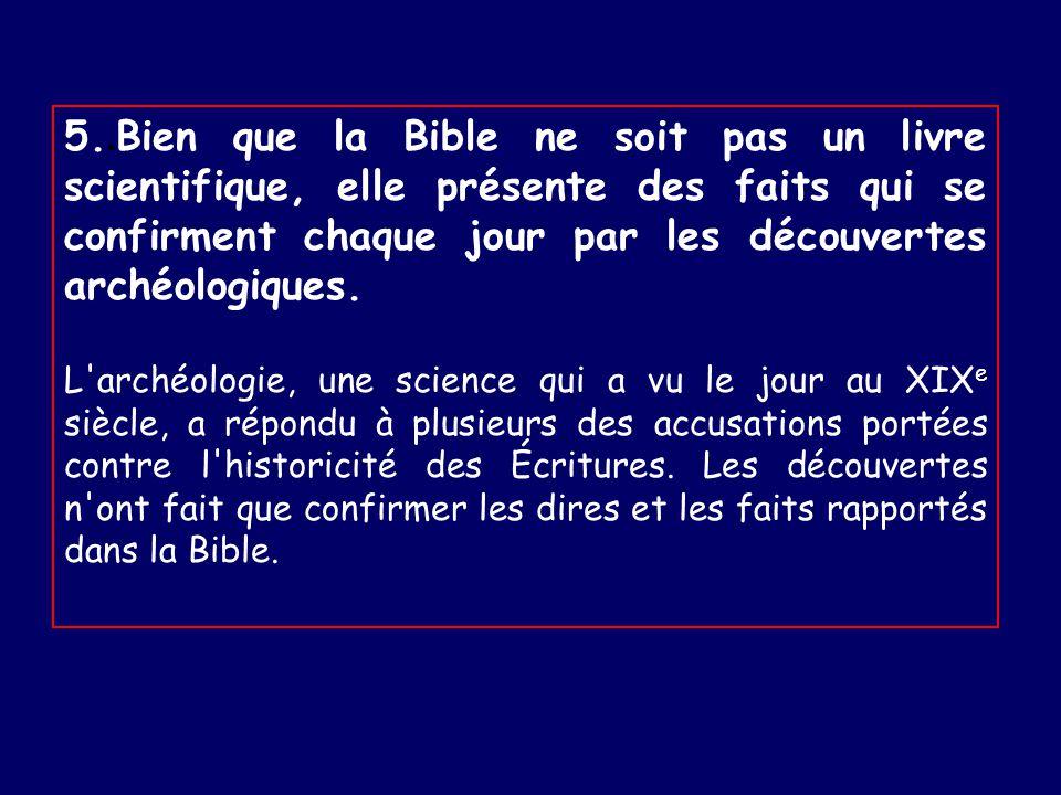 5.. Bien que la Bible ne soit pas un livre scientifique, elle présente des faits qui se confirment chaque jour par les découvertes archéologiques. L'a