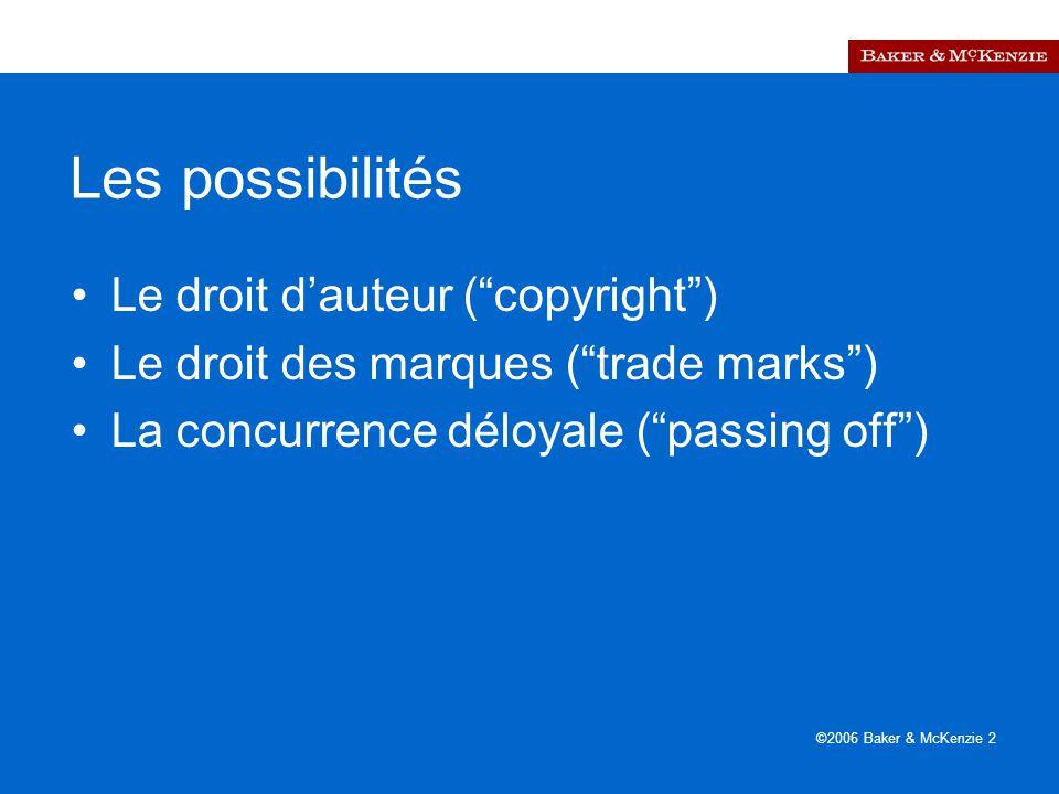 ©2006 Baker & McKenzie 2 Les possibilités Le droit d'auteur ( copyright ) Le droit des marques ( trade marks ) La concurrence déloyale ( passing off )