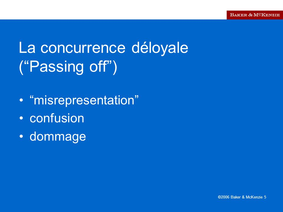 ©2006 Baker & McKenzie 5 La concurrence déloyale ( Passing off ) misrepresentation confusion dommage