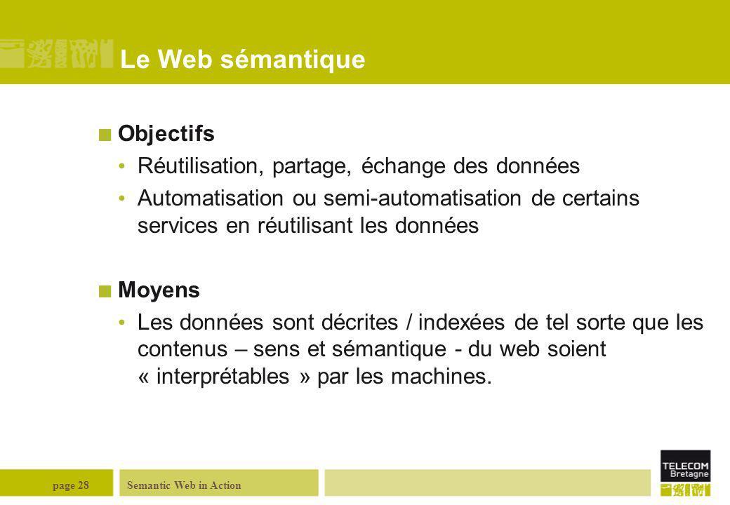 Semantic Web in Actionpage 28 Le Web sémantique Objectifs Réutilisation, partage, échange des données Automatisation ou semi-automatisation de certain