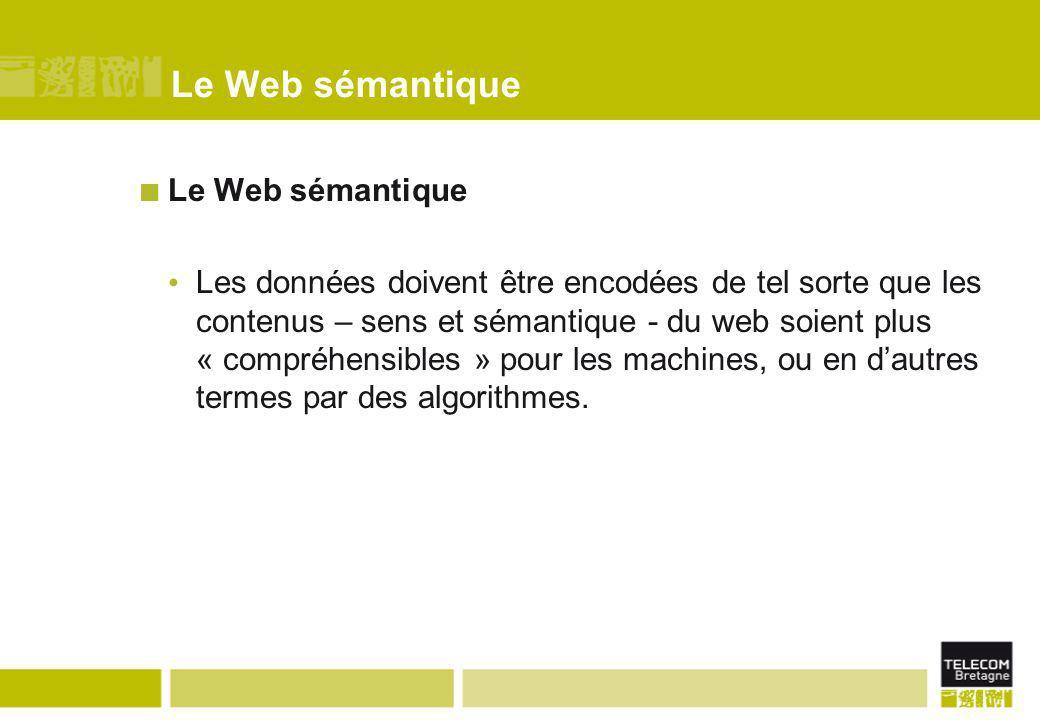 Le Web sémantique Les données doivent être encodées de tel sorte que les contenus – sens et sémantique - du web soient plus « compréhensibles » pour l