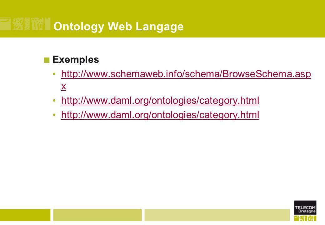 Ontology Web Langage Exemples http://www.schemaweb.info/schema/BrowseSchema.asp x http://www.schemaweb.info/schema/BrowseSchema.asp x http://www.daml.