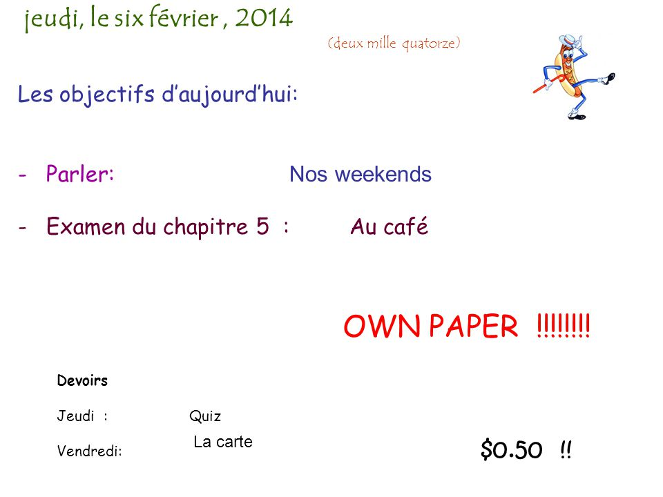 Les objectifs d'aujourd'hui: - Parler: Nos weekends - Examen du chapitre 5: Au café jeudi, le six février, 2014 (deux mille quatorze) Devoirs Jeudi : Quiz Vendredi: La carte $0.50 !.