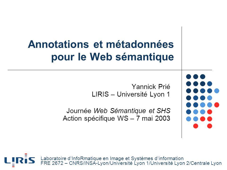 Annotations et métadonnées pour le Web sémantique Yannick Prié LIRIS – Université Lyon 1 Journée Web Sémantique et SHS Action spécifique WS – 7 mai 20