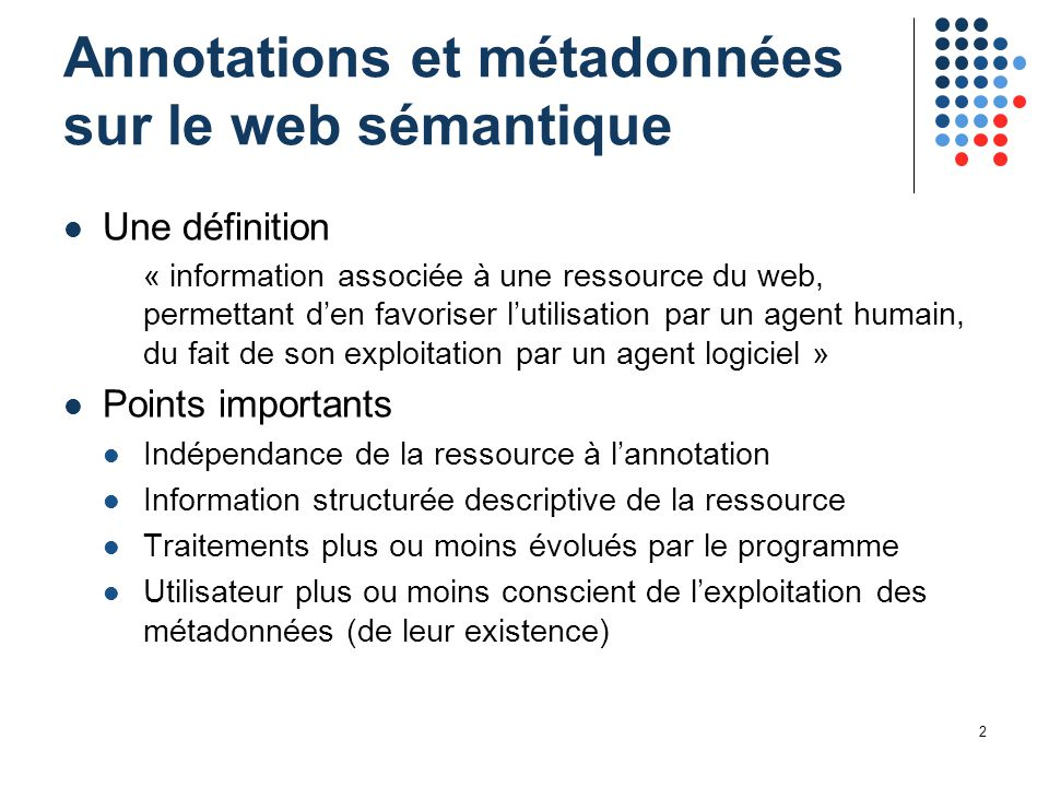 2 Annotations et métadonnées sur le web sémantique Une définition « information associée à une ressource du web, permettant d'en favoriser l'utilisati