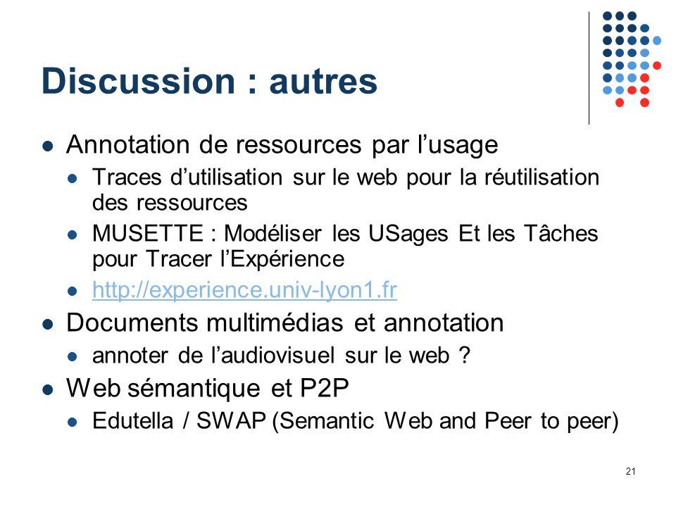 21 Discussion : autres Annotation de ressources par l'usage Traces d'utilisation sur le web pour la réutilisation des ressources MUSETTE : Modéliser l