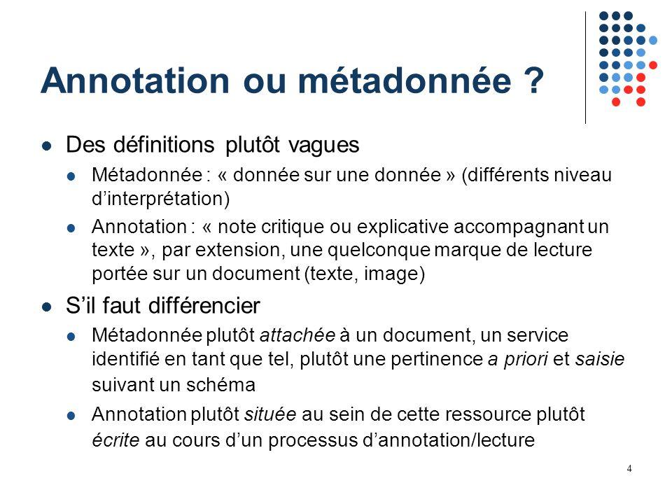 4 Annotation ou métadonnée ? Des définitions plutôt vagues Métadonnée : « donnée sur une donnée » (différents niveau d'interprétation) Annotation : «
