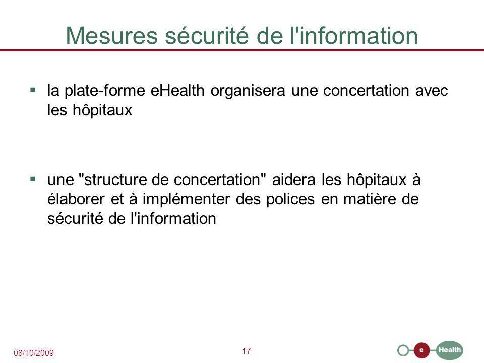 17 08/10/2009 Mesures sécurité de l information  la plate-forme eHealth organisera une concertation avec les hôpitaux  une structure de concertation aidera les hôpitaux à élaborer et à implémenter des polices en matière de sécurité de l information